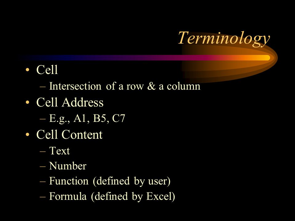 Terminology Cell –Intersection of a row & a column Cell Address –E.g., A1, B5, C7 Cell Content –Text –Number –Function (defined by user) –Formula (defined by Excel)