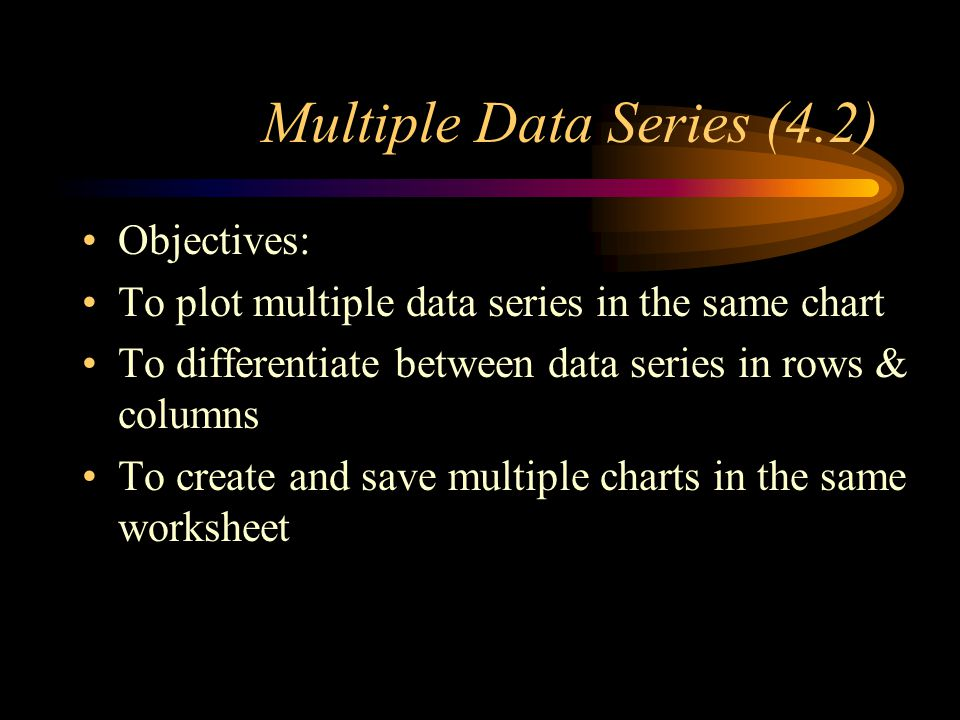Multiple Data Series (4.2) Objectives: To plot multiple data series in the same chart To differentiate between data series in rows & columns To create and save multiple charts in the same worksheet