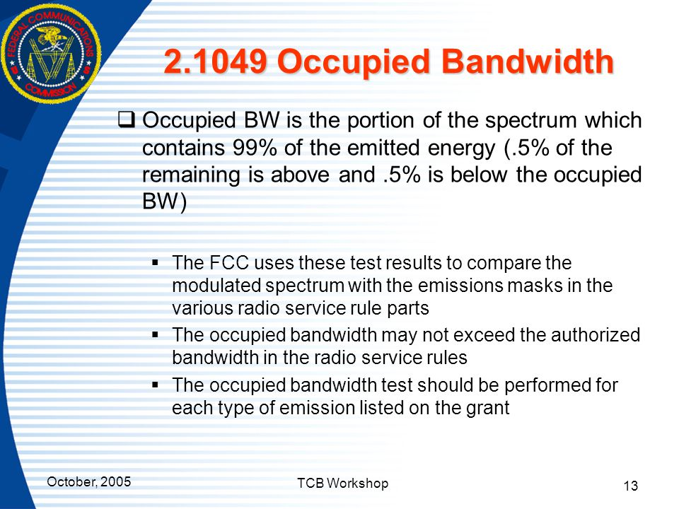 October, 2005 TCB Workshop 13 2.1049 Occupied Bandwidth  Occupied BW is the portion of the spectrum which contains 99% of the emitted energy (.5% of