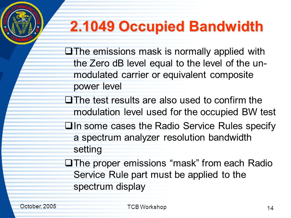 October, 2005 TCB Workshop 14 2.1049 Occupied Bandwidth  The emissions mask is normally applied with the Zero dB level equal to the level of the un-