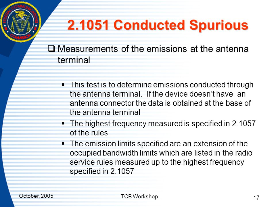 October, 2005 TCB Workshop 17 2.1051 Conducted Spurious  Measurements of the emissions at the antenna terminal  This test is to determine emissions