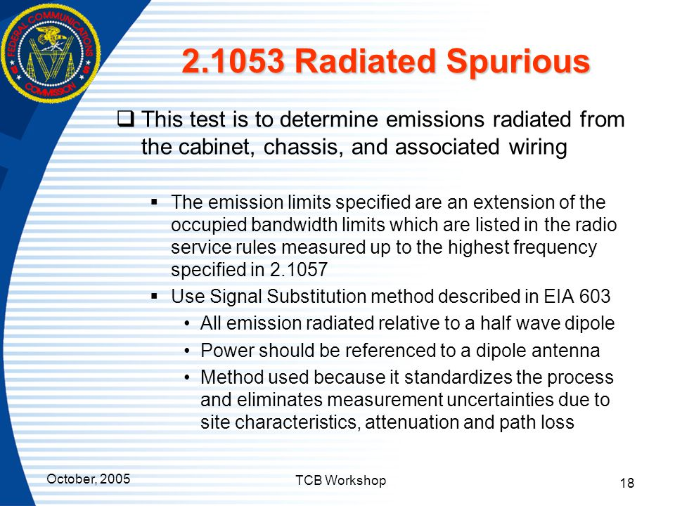 October, 2005 TCB Workshop 18 2.1053 Radiated Spurious  This test is to determine emissions radiated from the cabinet, chassis, and associated wiring