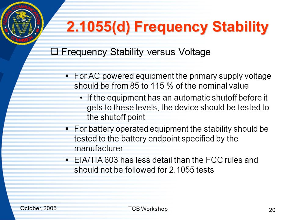 October, 2005 TCB Workshop 20 2.1055(d) Frequency Stability  Frequency Stability versus Voltage  For AC powered equipment the primary supply voltage