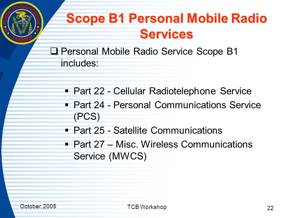 October, 2005 TCB Workshop 22 Scope B1 Personal Mobile Radio Services  Personal Mobile Radio Service Scope B1 includes:  Part 22 - Cellular Radiotel