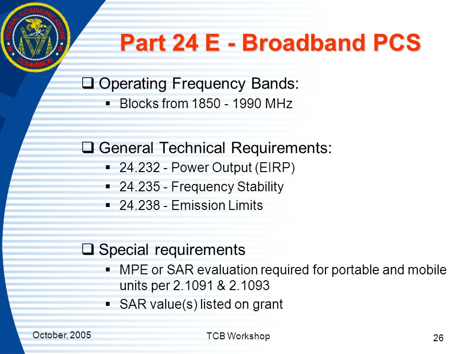 October, 2005 TCB Workshop 26 Part 24 E - Broadband PCS  Operating Frequency Bands:  Blocks from 1850 - 1990 MHz  General Technical Requirements: 