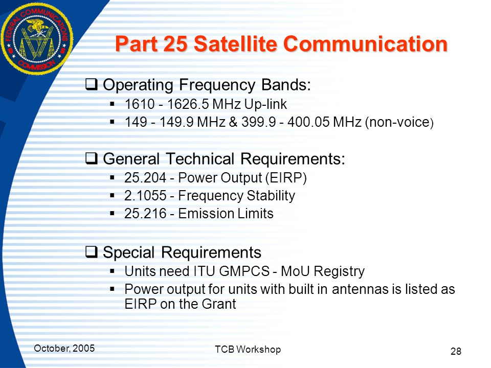 October, 2005 TCB Workshop 28 Part 25 Satellite Communication  Operating Frequency Bands:  1610 - 1626.5 MHz Up-link  149 - 149.9 MHz & 399.9 - 400