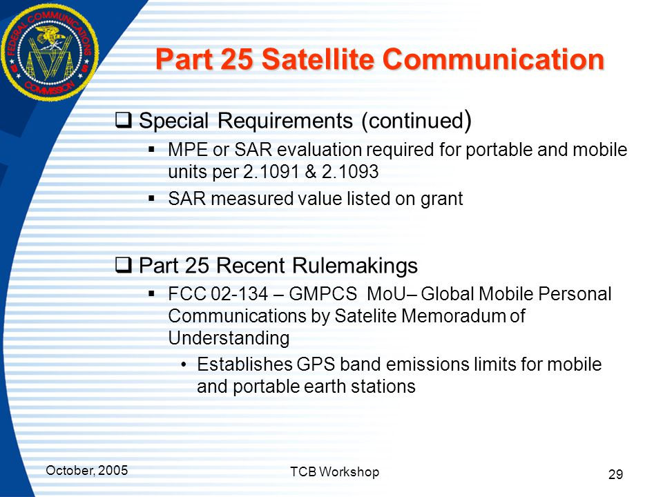 October, 2005 TCB Workshop 29 Part 25 Satellite Communication  Special Requirements (continued )  MPE or SAR evaluation required for portable and mo