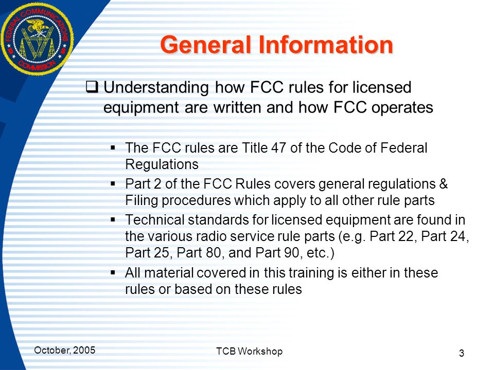 October, 2005 TCB Workshop 3 General Information  Understanding how FCC rules for licensed equipment are written and how FCC operates  The FCC rules