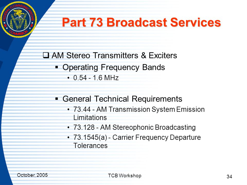 October, 2005 TCB Workshop 34 Part 73 Broadcast Services  AM Stereo Transmitters & Exciters  Operating Frequency Bands 0.54 - 1.6 MHz  General Tech