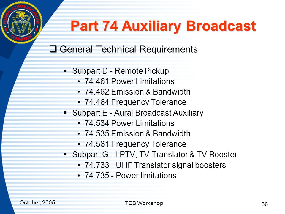 October, 2005 TCB Workshop 36 Part 74 Auxiliary Broadcast  General Technical Requirements  Subpart D - Remote Pickup 74.461 Power Limitations 74.462