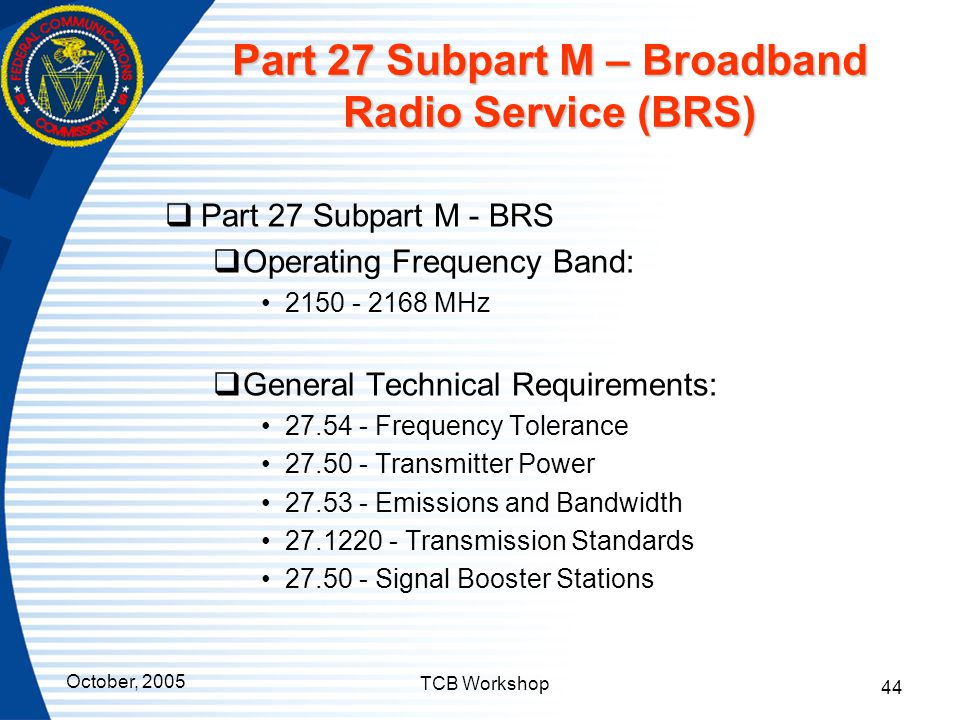 October, 2005 TCB Workshop 44 Part 27 Subpart M – Broadband Radio Service (BRS)  Part 27 Subpart M - BRS  Operating Frequency Band: 2150 - 2168 MHz