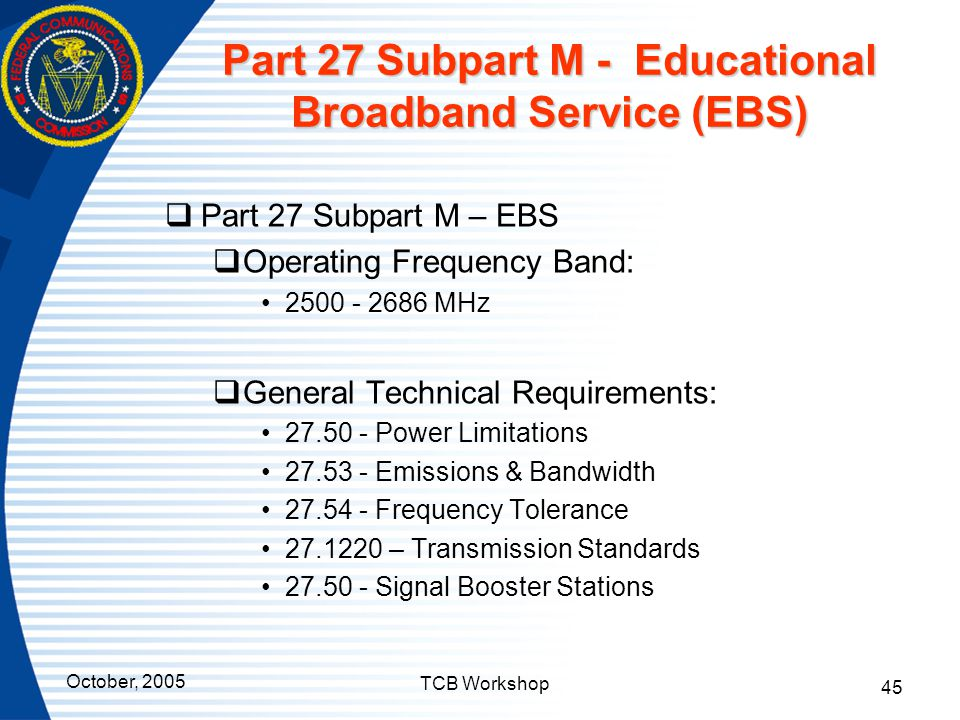 October, 2005 TCB Workshop 45 Part 27 Subpart M - Educational Broadband Service (EBS)  Part 27 Subpart M – EBS  Operating Frequency Band: 2500 - 268