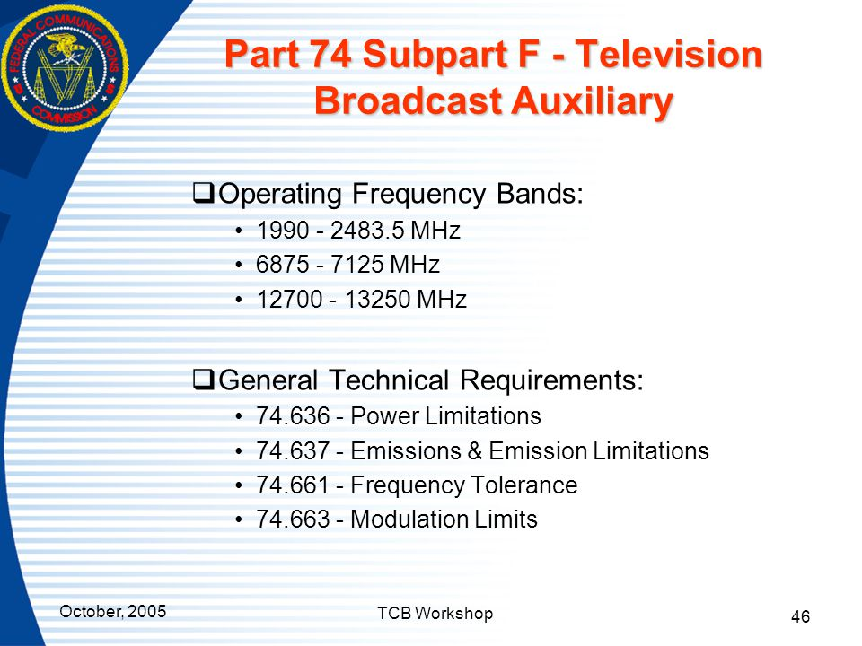 October, 2005 TCB Workshop 46 Part 74 Subpart F - Television Broadcast Auxiliary  Operating Frequency Bands: 1990 - 2483.5 MHz 6875 - 7125 MHz 12700