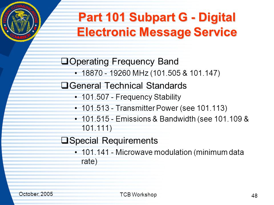 October, 2005 TCB Workshop 48 Part 101 Subpart G - Digital Electronic Message Service  Operating Frequency Band 18870 - 19260 MHz (101.505 & 101.147)