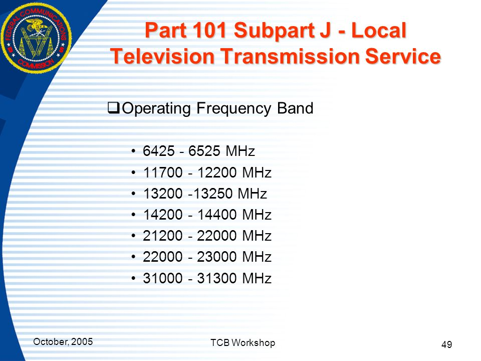 October, 2005 TCB Workshop 49 Part 101 Subpart J - Local Television Transmission Service  Operating Frequency Band 6425 - 6525 MHz 11700 - 12200 MHz