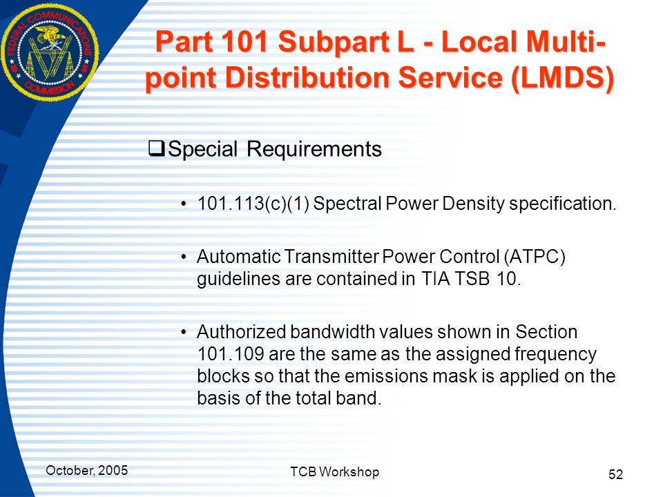 October, 2005 TCB Workshop 52 Part 101 Subpart L - Local Multi- point Distribution Service (LMDS)  Special Requirements 101.113(c)(1) Spectral Power