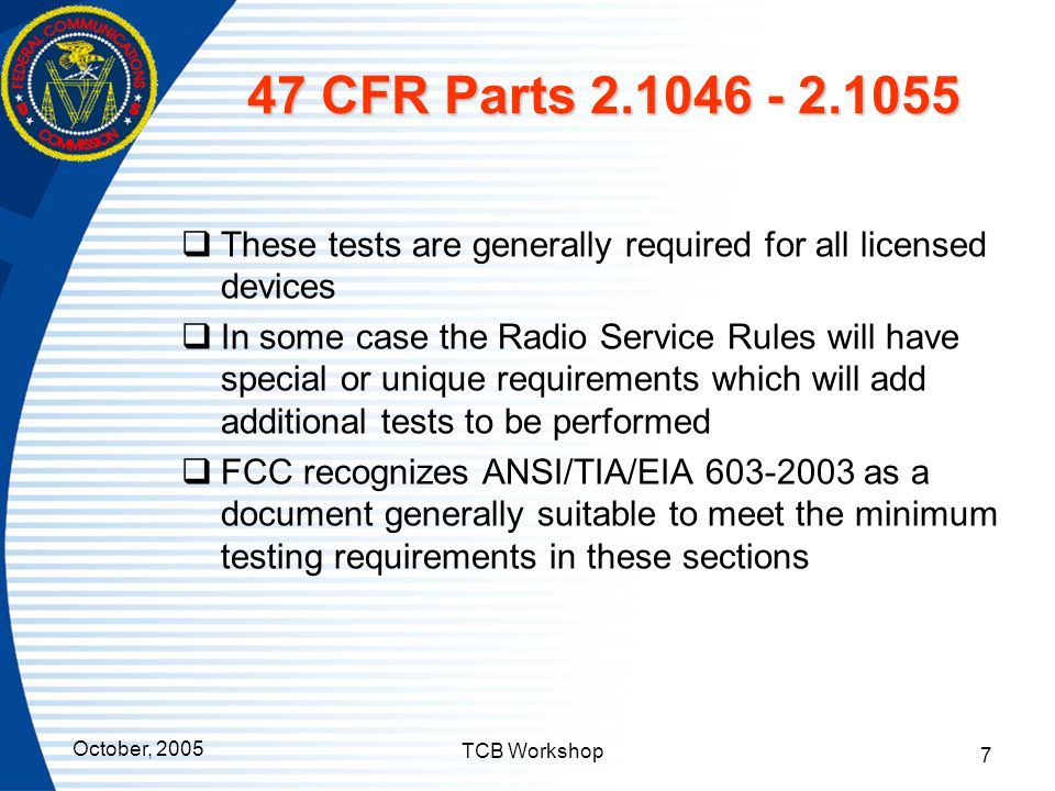October, 2005 TCB Workshop 7 47 CFR Parts 2.1046 - 2.1055  These tests are generally required for all licensed devices  In some case the Radio Servi