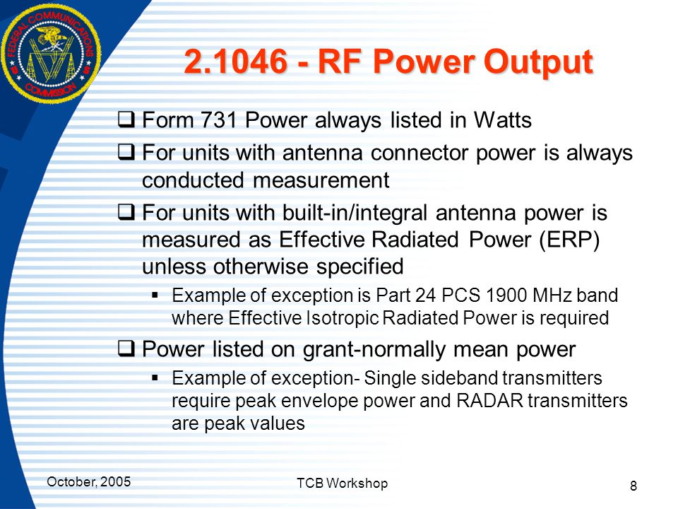 October, 2005 TCB Workshop 8 2.1046 - RF Power Output  Form 731 Power always listed in Watts  For units with antenna connector power is always condu
