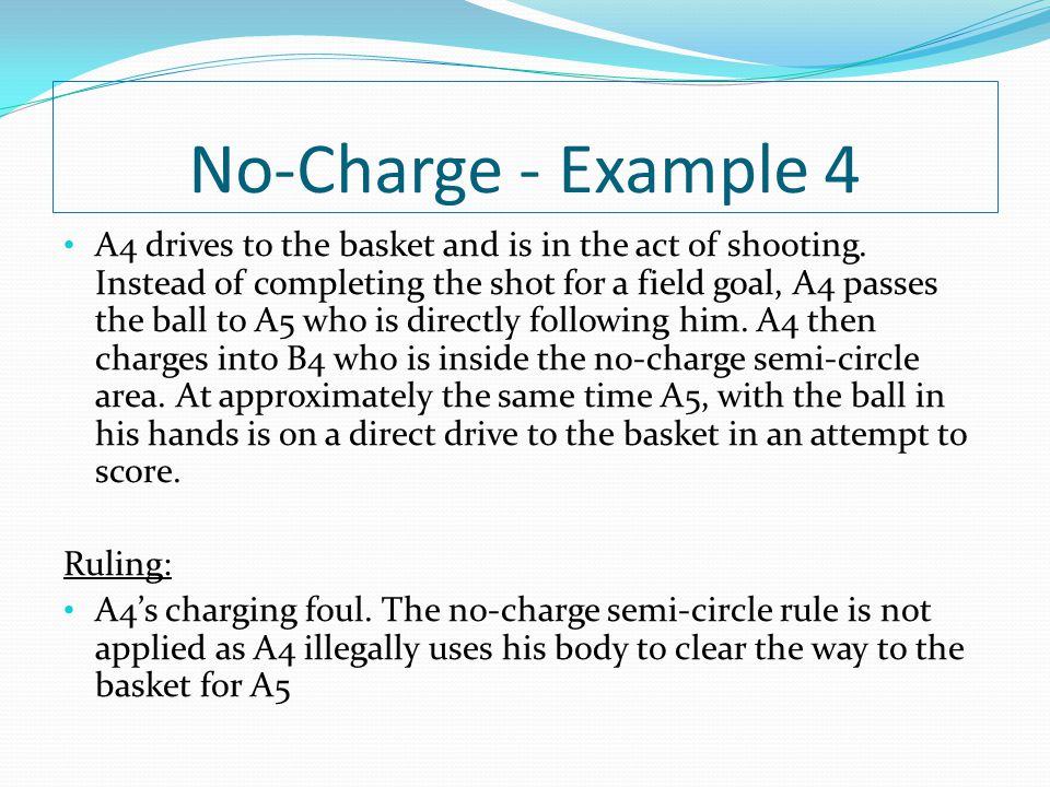 No-Charge - Example 4 A4 drives to the basket and is in the act of shooting. Instead of completing the shot for a field goal, A4 passes the ball to A5