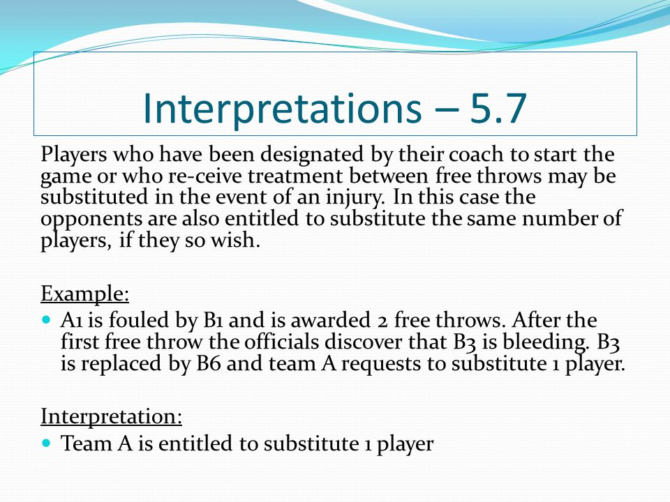 Interpretations – 5.7 Players who have been designated by their coach to start the game or who re-ceive treatment between free throws may be substitut