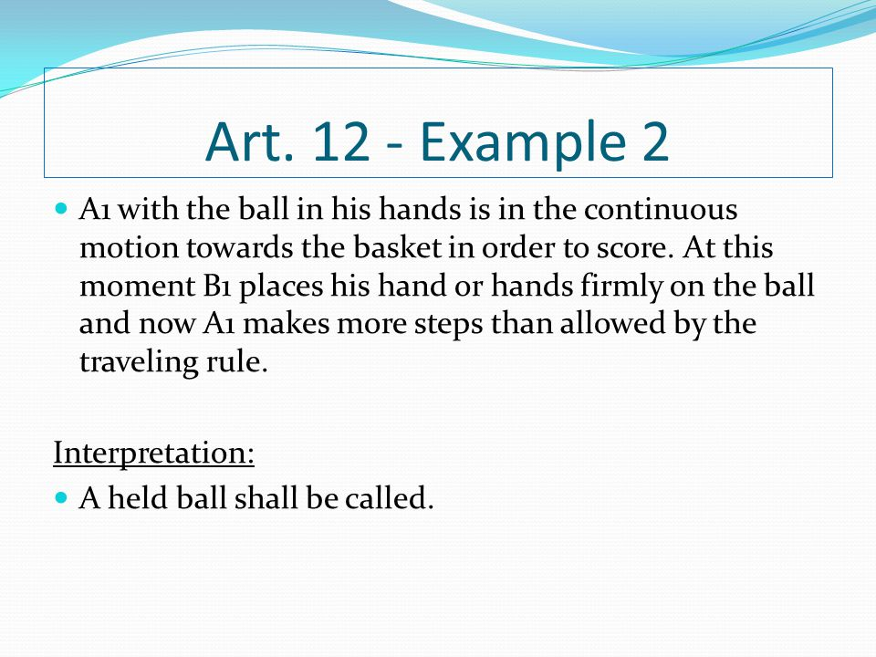 Art. 12 - Example 2 A1 with the ball in his hands is in the continuous motion towards the basket in order to score. At this moment B1 places his hand