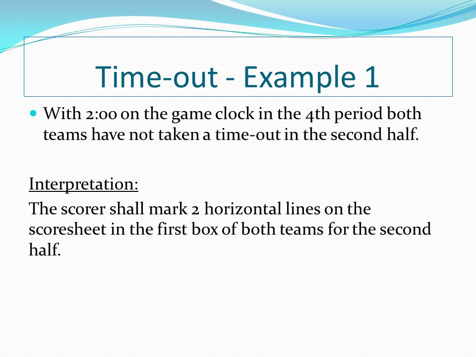 Time-out - Example 1 With 2:00 on the game clock in the 4th period both teams have not taken a time-out in the second half. Interpretation: The scorer