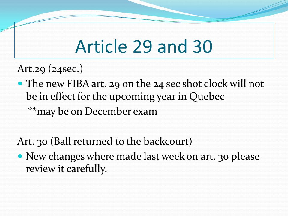 Article 29 and 30 Art.29 (24sec.) The new FIBA art. 29 on the 24 sec shot clock will not be in effect for the upcoming year in Quebec **may be on Dece
