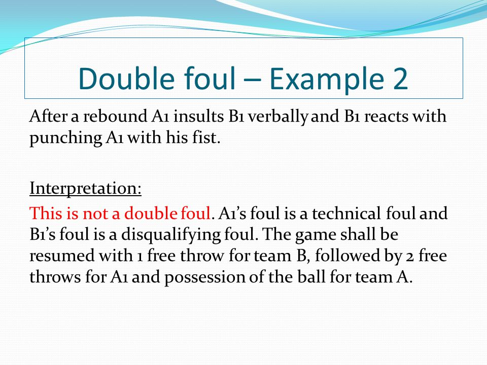Double foul – Example 2 After a rebound A1 insults B1 verbally and B1 reacts with punching A1 with his fist. Interpretation: This is not a double foul