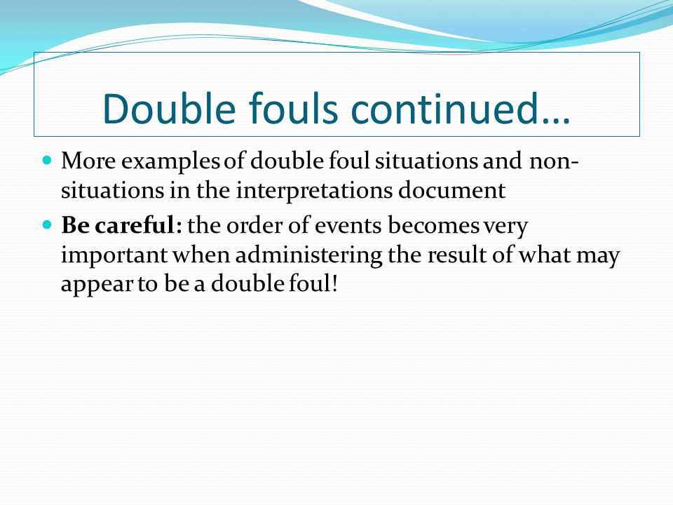 Double fouls continued… More examples of double foul situations and non- situations in the interpretations document Be careful: the order of events be