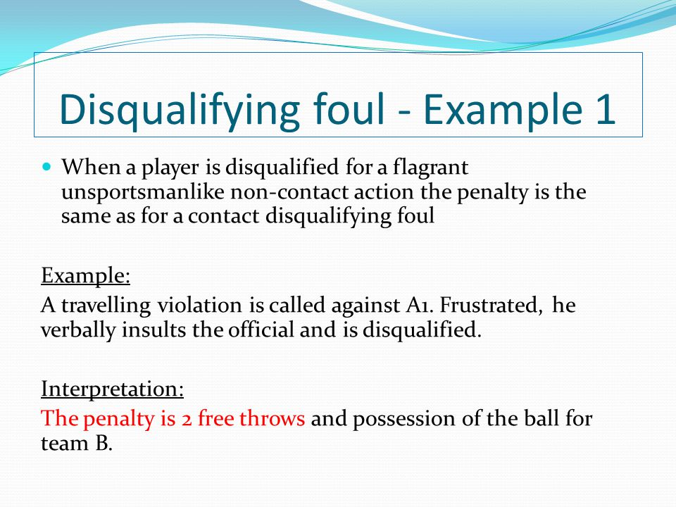 Disqualifying foul - Example 1 When a player is disqualified for a flagrant unsportsmanlike non-contact action the penalty is the same as for a contac