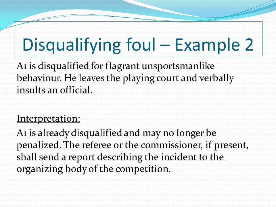 Disqualifying foul – Example 2 A1 is disqualified for flagrant unsportsmanlike behaviour. He leaves the playing court and verbally insults an official