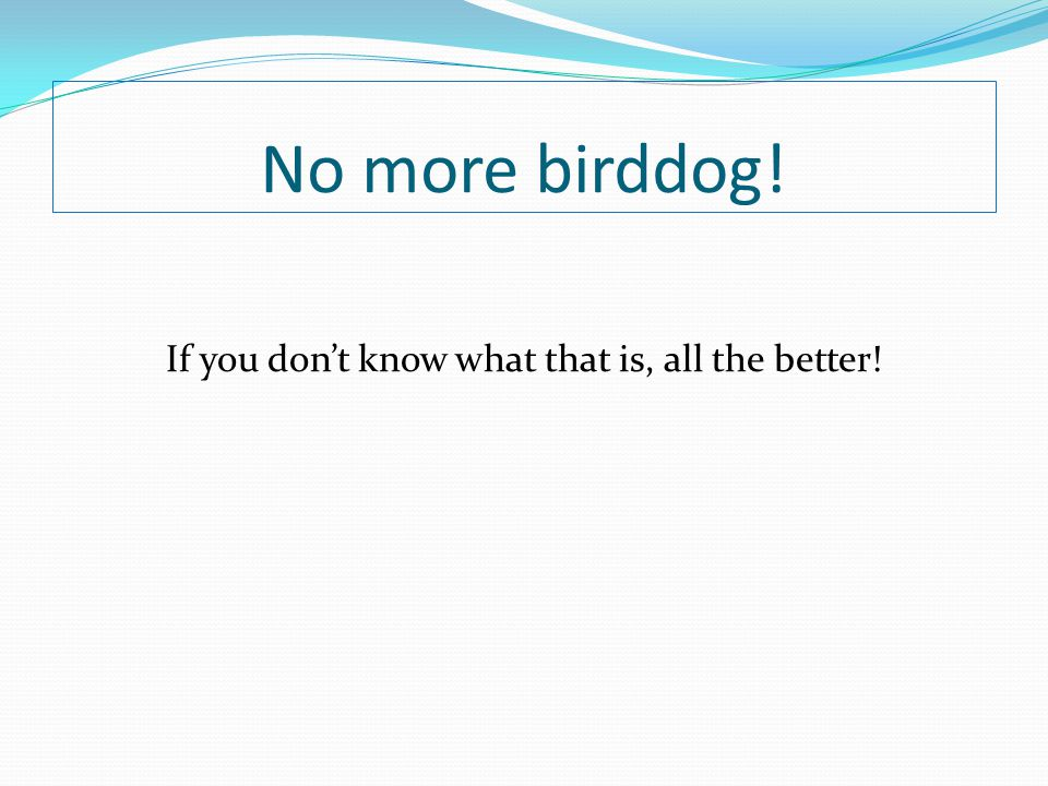 No more birddog! If you don't know what that is, all the better!