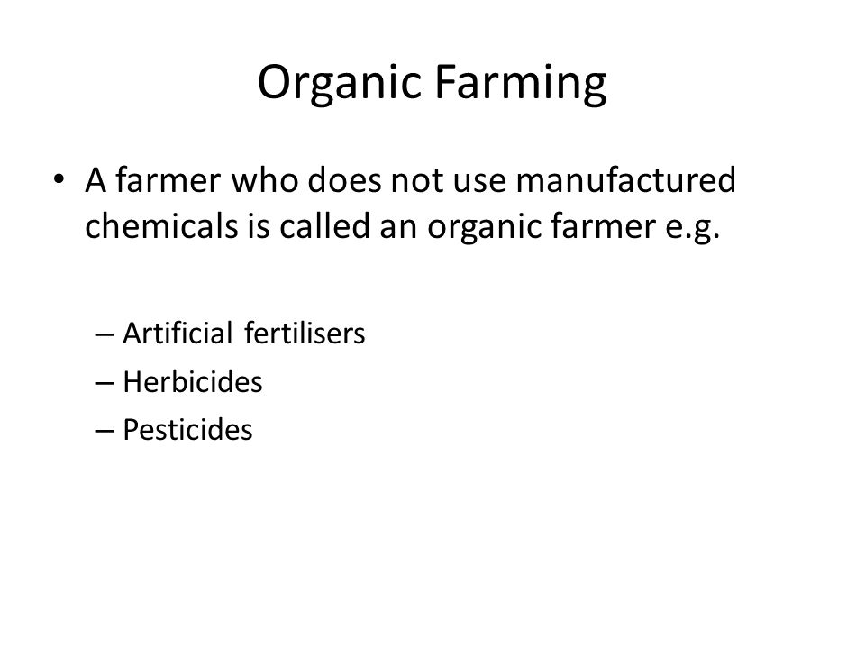 Organic Farming A farmer who does not use manufactured chemicals is called an organic farmer e.g. – Artificial fertilisers – Herbicides – Pesticides