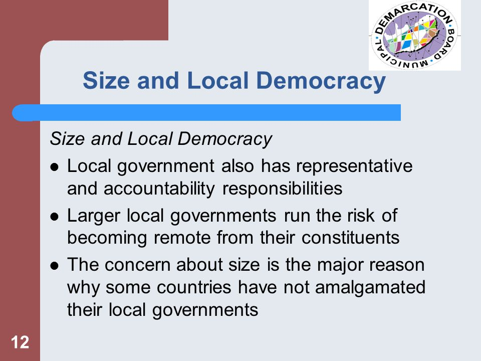 12 Size and Local Democracy Local government also has representative and accountability responsibilities Larger local governments run the risk of becoming remote from their constituents The concern about size is the major reason why some countries have not amalgamated their local governments
