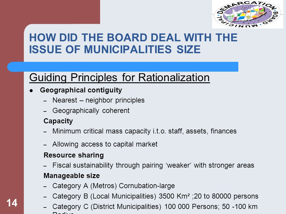 HOW DID THE BOARD DEAL WITH THE ISSUE OF MUNICIPALITIES SIZE Guiding Principles for Rationalization Geographical contiguity – Nearest – neighbor principles – Geographically coherent Capacity – Minimum critical mass capacity i.t.o.