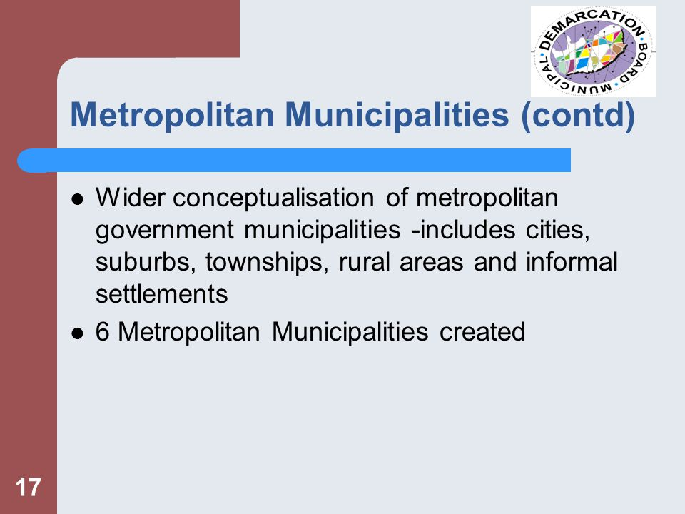 17 Metropolitan Municipalities (contd) Wider conceptualisation of metropolitan government municipalities -includes cities, suburbs, townships, rural areas and informal settlements 6 Metropolitan Municipalities created