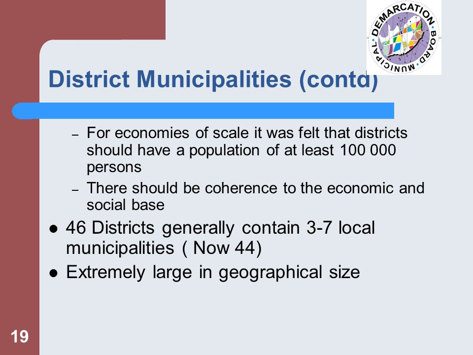19 District Municipalities (contd) – For economies of scale it was felt that districts should have a population of at least persons – There should be coherence to the economic and social base 46 Districts generally contain 3-7 local municipalities ( Now 44) Extremely large in geographical size