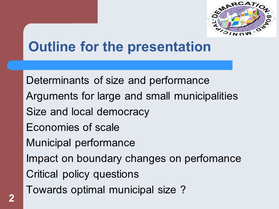 Outline for the presentation Determinants of size and performance Arguments for large and small municipalities Size and local democracy Economies of scale Municipal performance Impact on boundary changes on perfomance Critical policy questions Towards optimal municipal size .