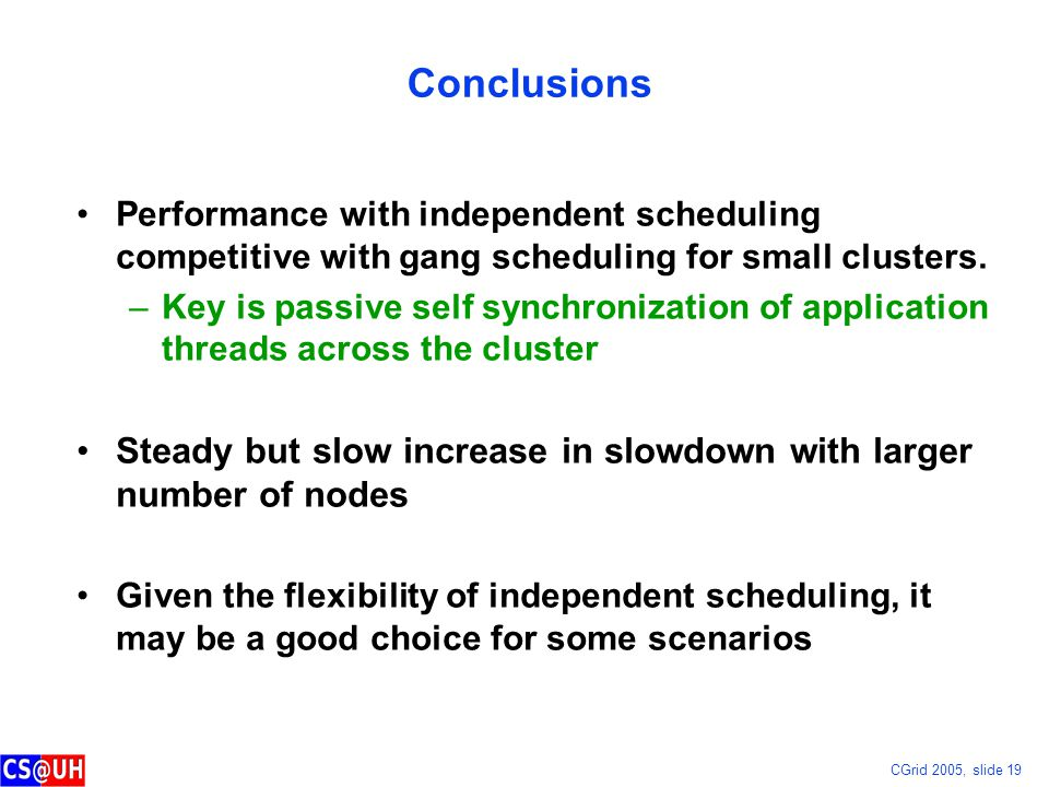 CGrid 2005, slide 19 Conclusions Performance with independent scheduling competitive with gang scheduling for small clusters.