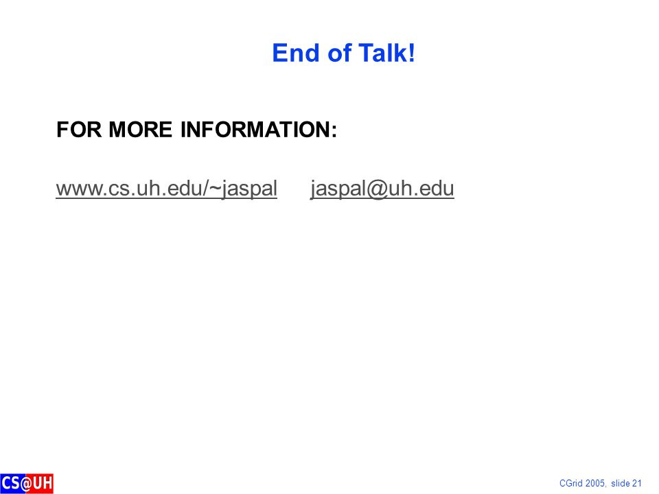 CGrid 2005, slide 21 End of Talk! FOR MORE INFORMATION: www.cs.uh.edu/~jaspalwww.cs.uh.edu/~jaspal jaspal@uh.edujaspal@uh.edu