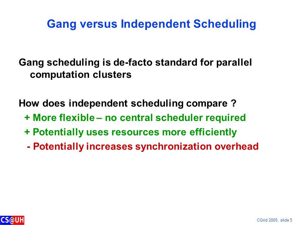 CGrid 2005, slide 5 Gang versus Independent Scheduling Gang scheduling is de-facto standard for parallel computation clusters How does independent sch