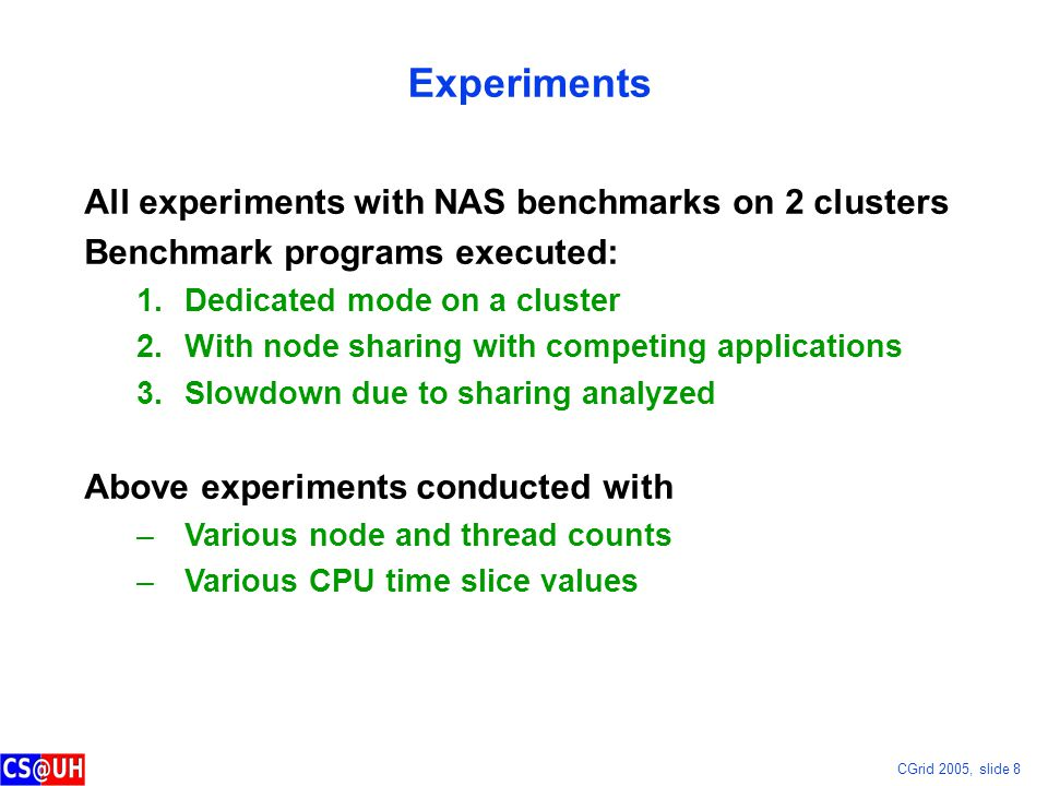CGrid 2005, slide 8 Experiments All experiments with NAS benchmarks on 2 clusters Benchmark programs executed: 1.Dedicated mode on a cluster 2.With node sharing with competing applications 3.Slowdown due to sharing analyzed Above experiments conducted with –Various node and thread counts –Various CPU time slice values