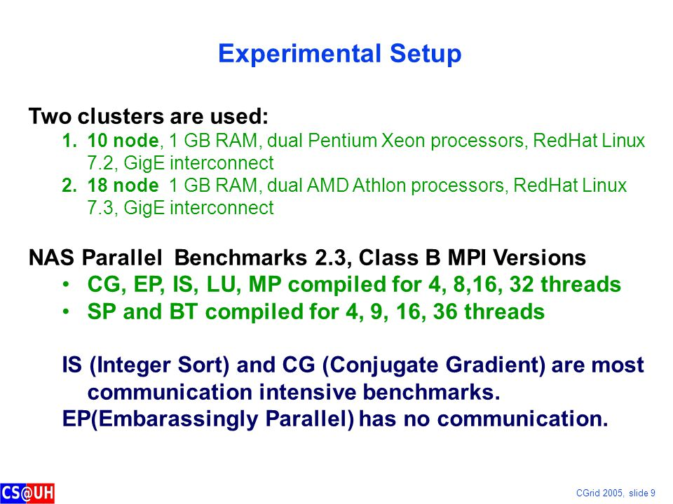 CGrid 2005, slide 9 Experimental Setup Two clusters are used: 1.10 node, 1 GB RAM, dual Pentium Xeon processors, RedHat Linux 7.2, GigE interconnect 2.18 node 1 GB RAM, dual AMD Athlon processors, RedHat Linux 7.3, GigE interconnect NAS Parallel Benchmarks 2.3, Class B MPI Versions CG, EP, IS, LU, MP compiled for 4, 8,16, 32 threads SP and BT compiled for 4, 9, 16, 36 threads IS (Integer Sort) and CG (Conjugate Gradient) are most communication intensive benchmarks.
