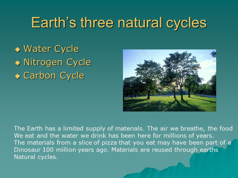 Earth's three natural cycles  Water Cycle  Nitrogen Cycle  Carbon Cycle The Earth has a limited supply of materials.