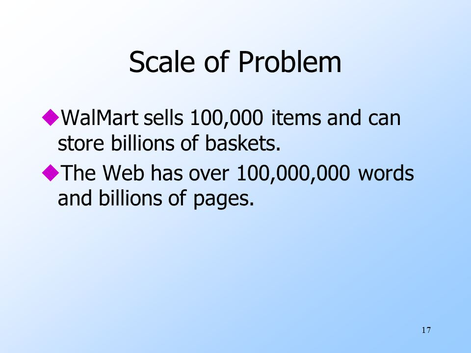 17 Scale of Problem uWalMart sells 100,000 items and can store billions of baskets.