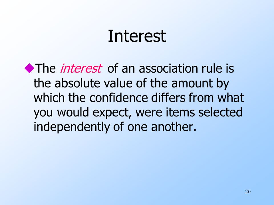 20 Interest uThe interest of an association rule is the absolute value of the amount by which the confidence differs from what you would expect, were items selected independently of one another.