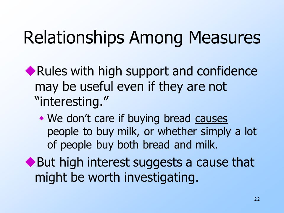 22 Relationships Among Measures uRules with high support and confidence may be useful even if they are not interesting. wWe don't care if buying bread causes people to buy milk, or whether simply a lot of people buy both bread and milk.