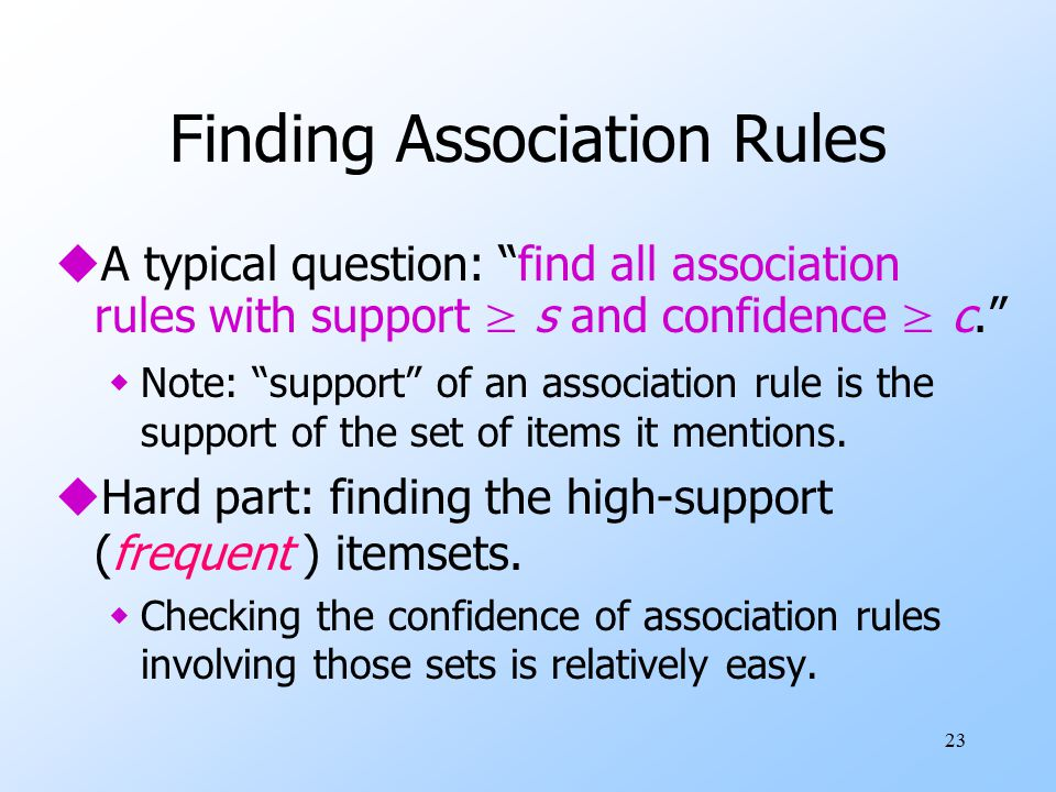 23 Finding Association Rules  A typical question: find all association rules with support ≥ s and confidence ≥ c. wNote: support of an association rule is the support of the set of items it mentions.