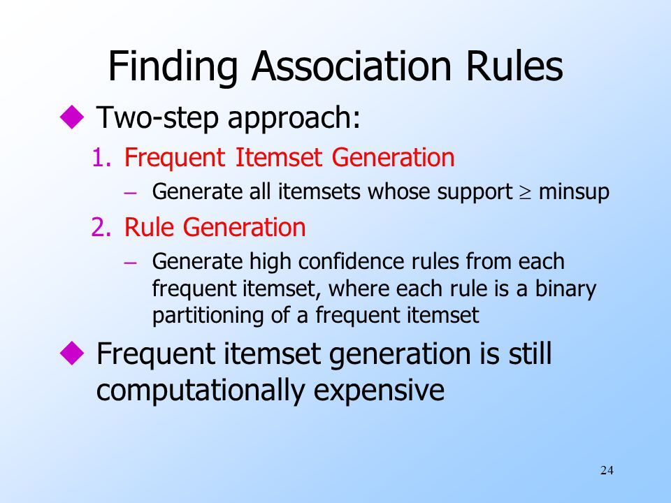 24 Finding Association Rules uTwo-step approach: 1.Frequent Itemset Generation – Generate all itemsets whose support  minsup 2.Rule Generation – Generate high confidence rules from each frequent itemset, where each rule is a binary partitioning of a frequent itemset uFrequent itemset generation is still computationally expensive
