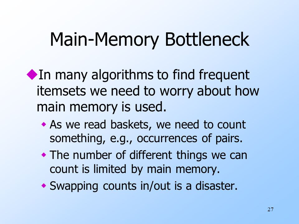 27 Main-Memory Bottleneck uIn many algorithms to find frequent itemsets we need to worry about how main memory is used.